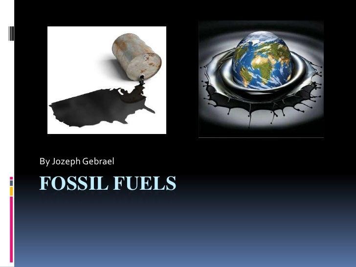 Fossil Fuels <br />By Jozeph Gebrael<br />