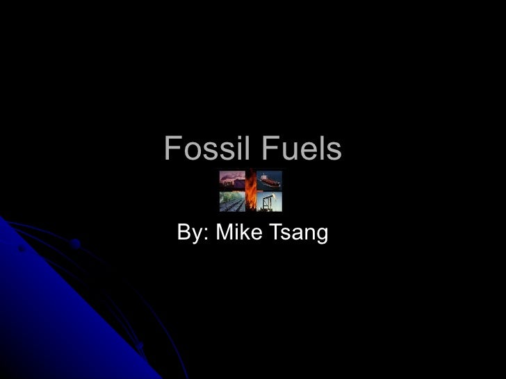 Fossil Fuels By: Mike Tsang