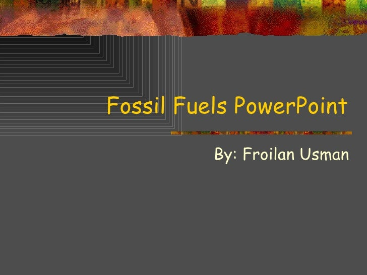 Fossil Fuels PowerPoint By: Froilan Usman