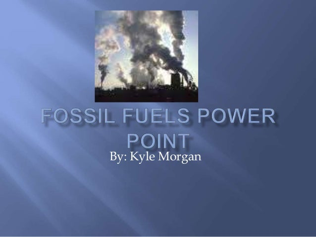 Fossil Fuels power point<br />By: Kyle Morgan<br />
