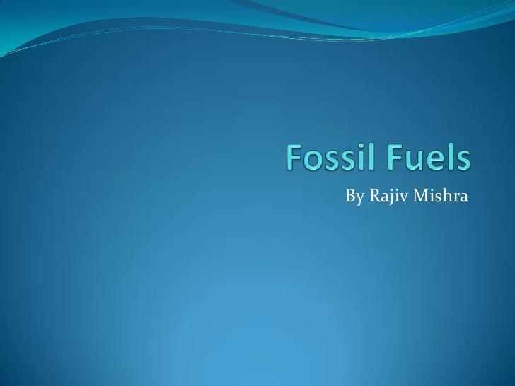 Fossil Fuels<br />By Rajiv Mishra<br />