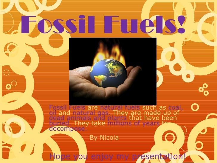 Fossil Fuels!  Fossil Fuels are natural fuels such as coal,  oil and natural gas. They are made up of  dead animals and pl...