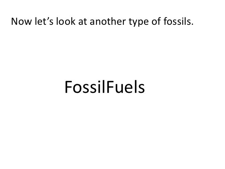 Now let's look at another type of fossils.            FossilFuels