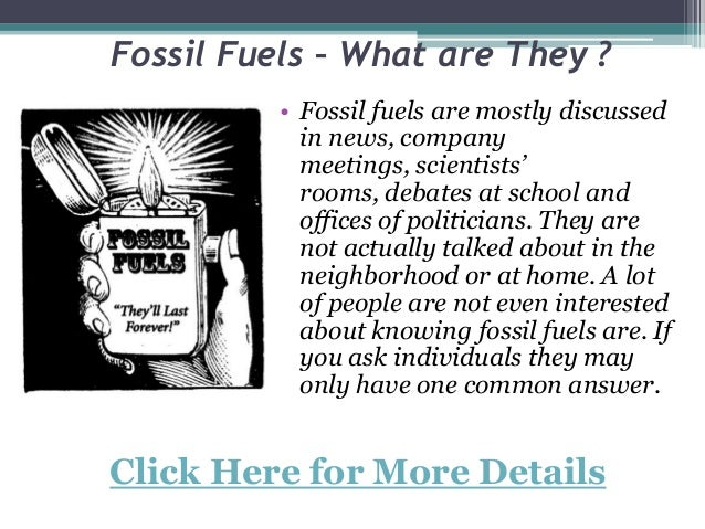 Fossil Fuels – What are They ?• Fossil fuels are mostly discussedin news, companymeetings, scientists'rooms, debates at sc...