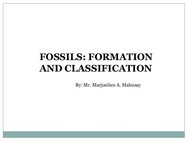 FOSSILS: FORMATION AND CLASSIFICATION By: Mr. Marjonlien A. Mahusay