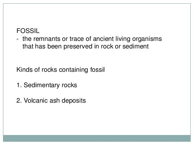 FOSSIL - the remnants or trace of ancient living organisms that has been preserved in rock or sediment  Kinds of rocks con...