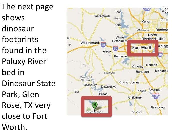 The next pageshowsdinosaurfootprintsfound in thePaluxy Riverbed inDinosaur StatePark, GlenRose, TX veryclose to FortWorth.