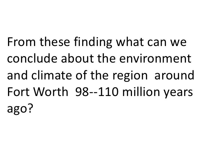 From these finding what can weconclude about the environmentand climate of the region aroundFort Worth 98--110 million yea...