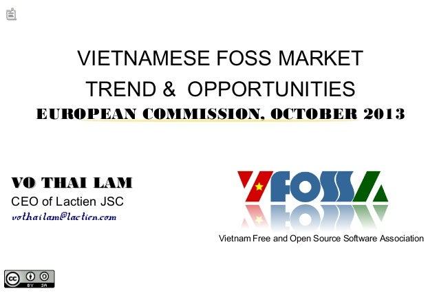VIETNAMESE FOSS MARKET TREND & OPPORTUNITIES EUROPEAN COMMISSION, OCTOBER 2013  VO THAI LAM CEO of Lactien JSC vothailam@l...