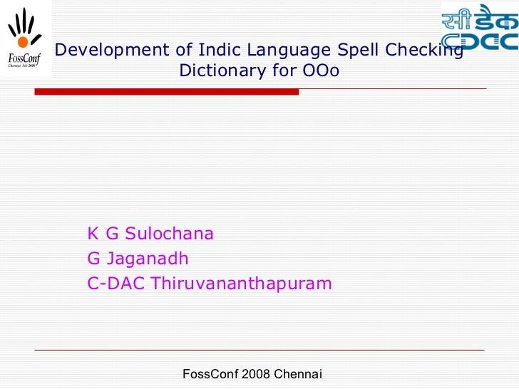 Development of Indic Language Spell Checking            Dictionary for OOo   K G Sulochana   G Jaganadh   C-DAC Thiruvanan...