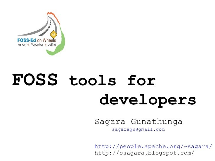 FOSS  tools for  developers Sagara Gunathunga  [email_address] http://people.apache.org/~sagara/ http://ssagara.blogspot.c...