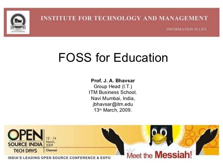 FOSS for Education Prof. J. A. Bhavsar Group Head (I.T.) ITM Business School. Navi Mumbai, India, [email_address] 13 th  M...