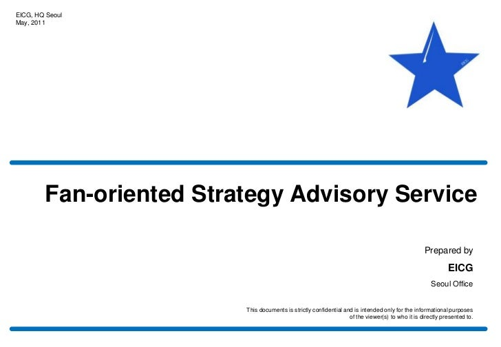 EICG, HQ Seoul<br />May, 2011<br />Fan-oriented Strategy Advisory Service<br />Prepared by<br />EICG<br />Seoul Office<br ...