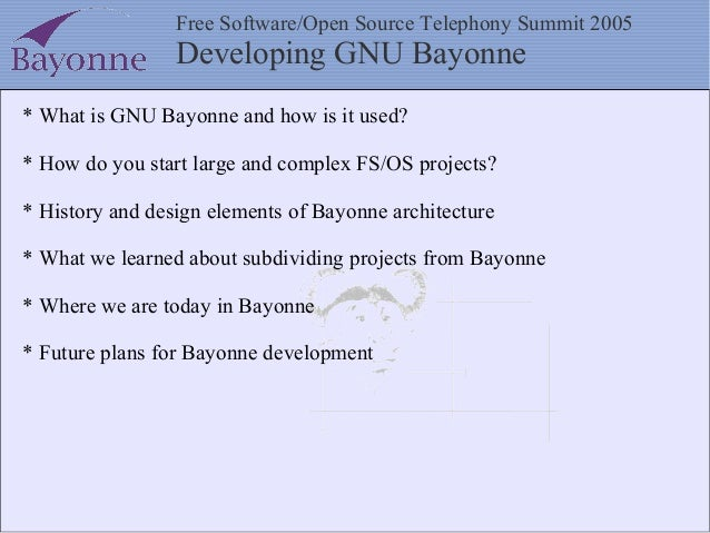 Free Software/Open Source Telephony Summit 2005 Developing GNU Bayonne * What is GNU Bayonne and how is it used? * How do ...