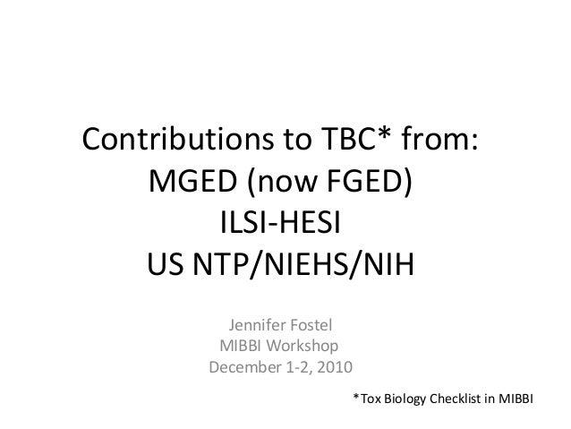 Contributions to TBC* from: MGED (now FGED) ILSI-HESI US NTP/NIEHS/NIH Jennifer Fostel MIBBI Workshop December 1-2, 2010 *...