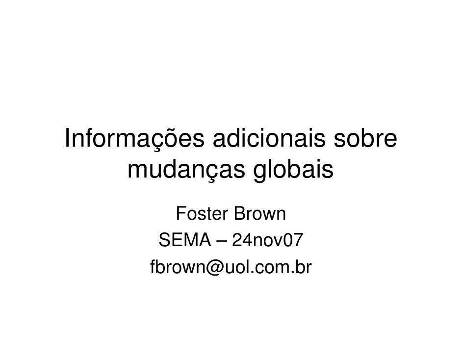 Informações adicionais sobre       mudanças globais           Foster Brown         SEMA – 24nov07        fbrown@uol.com.br