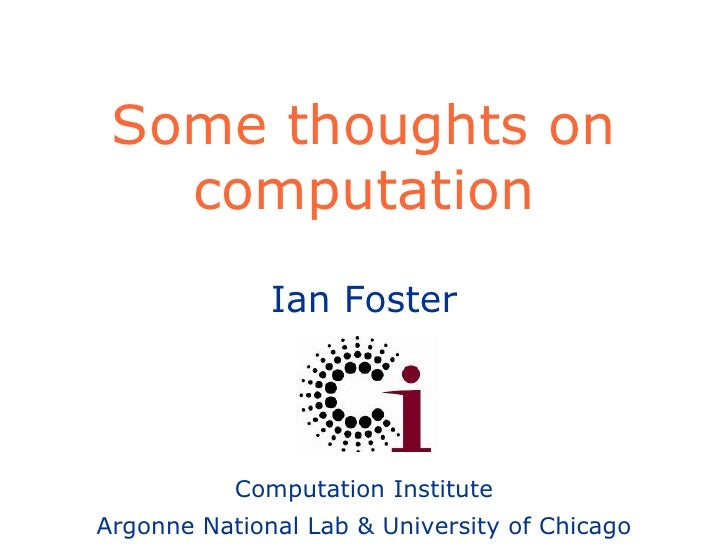 Some thoughts on computation Ian Foster Computation Institute Argonne National Lab & University of Chicago