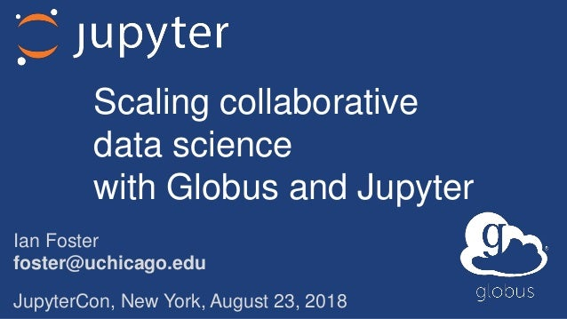 Ian Foster foster@uchicago.edu JupyterCon, New York, August 23, 2018 Scaling collaborative data science with Globus and Ju...