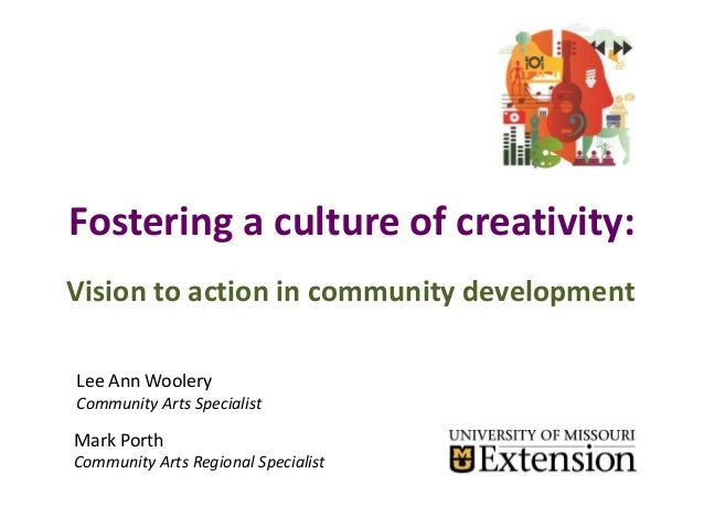 Fostering a culture of creativity: Vision to action in community development Lee Ann Woolery Community Arts Specialist Mar...