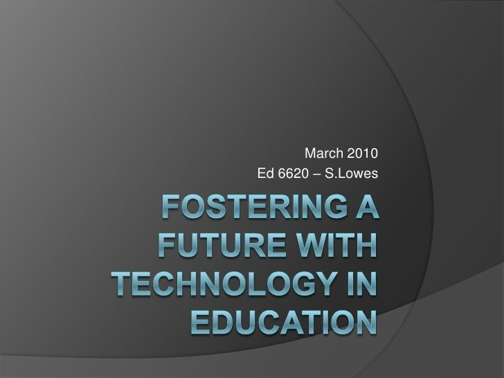 Fostering a future with technology in education<br />March 2010<br />Ed 6620 – S.Lowes<br />