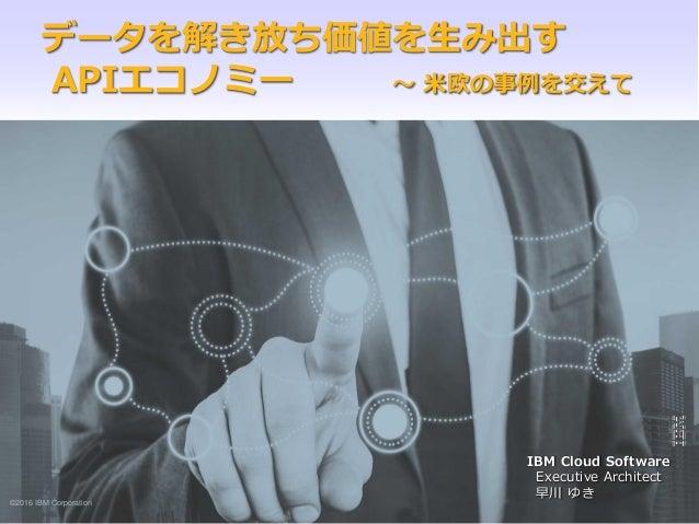 ©2015 IBM Corporation1 IBM 戦略コンサルティング データを解き放ち価値を生み出す APIエコノミー ~ 米欧の事例を交えて ©2016 IBM Corporation IBM Cloud Software Execut...