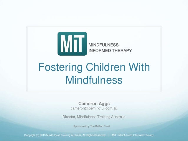 Fostering Children With Mindfulness Cameron Aggs cameron@bemindful.com.au Director, Mindfulness Training Australia Copyrig...