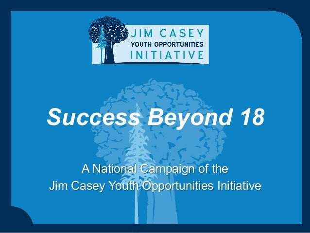 Success Beyond 18 A National Campaign of the Jim Casey Youth Opportunities Initiative