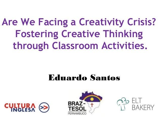 Are We Facing a Creativity Crisis?   Fostering Creative Thinking  through Classroom Activities.          Eduardo Santos
