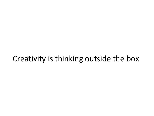 Creativity is thinking outside the box.