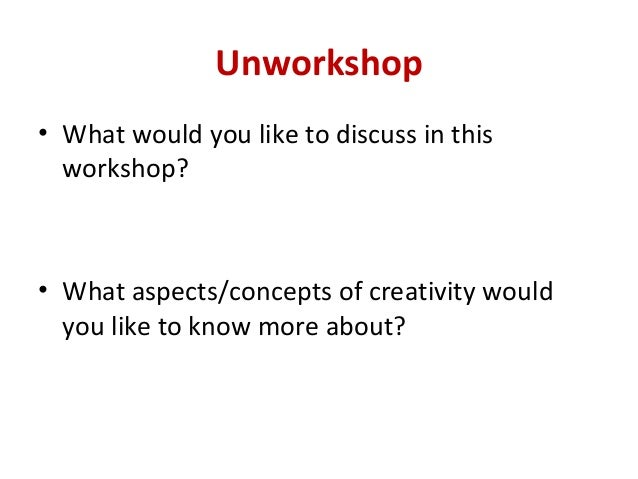 Unworkshop• What would you like to discuss in this  workshop?• What aspects/concepts of creativity would  you like to know...