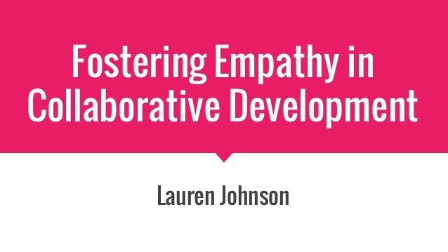 Fostering Empathy in Collaborative Development Lauren Johnson