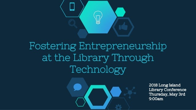 Fostering Entrepreneurship at the Library Through Technology 2018 Long Island Library Conference Thursday, May 3rd 9:00am