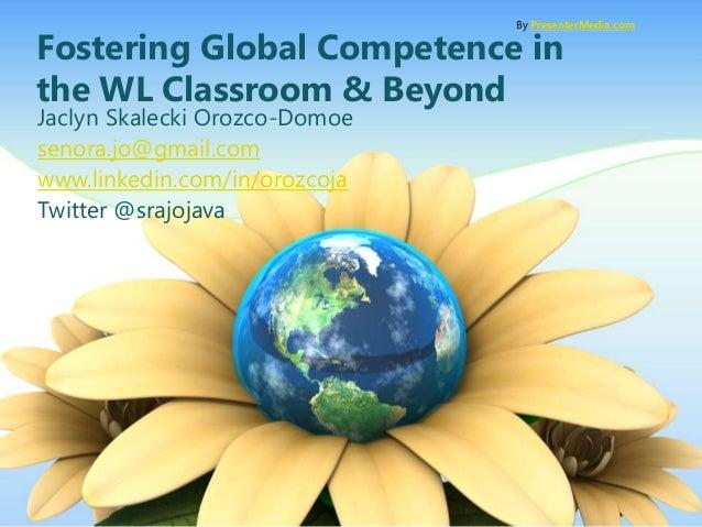 Fostering Global Competence in the WL Classroom & Beyond Jaclyn Skalecki Orozco-Domoe senora.jo@gmail.com www.linkedin.com...