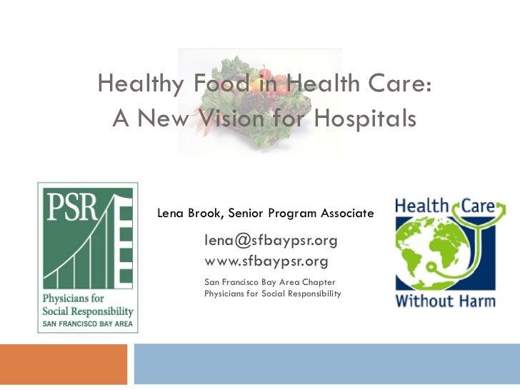 Healthy Food in Health Care: A New Vision for Hospitals     Lena Brook, Senior Program Associate            lena@sfbaypsr....