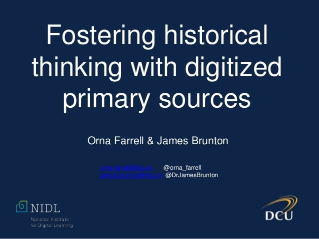 Fostering historical thinking with digitized primary sources Orna Farrell & James Brunton orna.farrell@dcu.ie @orna_farrel...