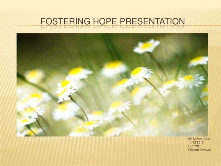 Fostering Hope Presentation<br />By Sandra Cruz<br />11/12/2010<br />PSY 220<br />Colleen Donovan<br />