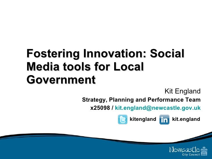 Fostering Innovation: Social Media tools for Local Government Kit England Strategy, Planning and Performance Team x25098 /...