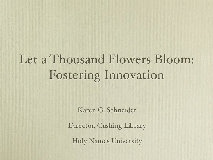 Let a Thousand Flowers Bloom:      Fostering Innovation           Karen G. Schneider        Director, Cushing Library     ...