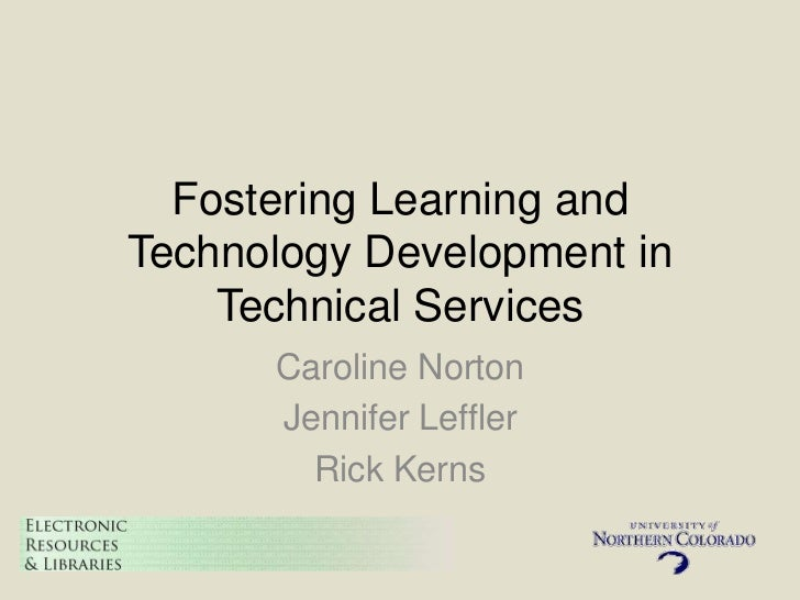Fostering Learning andTechnology Development in    Technical Services      Caroline Norton      Jennifer Leffler        Ri...
