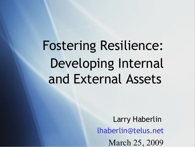 Fostering Resilience:Developing Internaland External AssetsLarry Haberlinlhaberlin@telus.netMarch 25, 2009