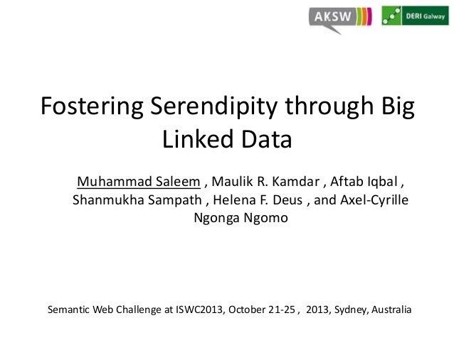Fostering Serendipity through Big  Linked Data  Muhammad Saleem , Maulik R. Kamdar , Aftab Iqbal ,  Shanmukha Sampath , He...