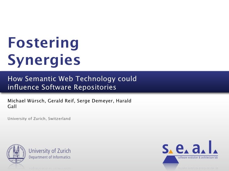 Fostering Synergies How Semantic Web Technology could influence Software Repositories Michael Würsch, Gerald Reif, Serge De...
