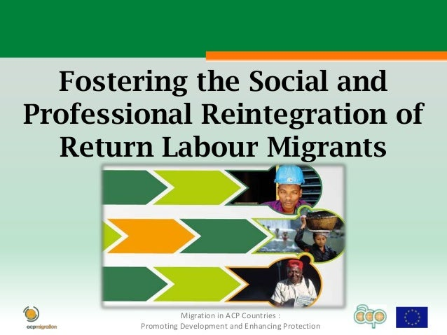 Fostering the Social andProfessional Reintegration of  Return Labour Migrants                  Migration in ACP Countries ...