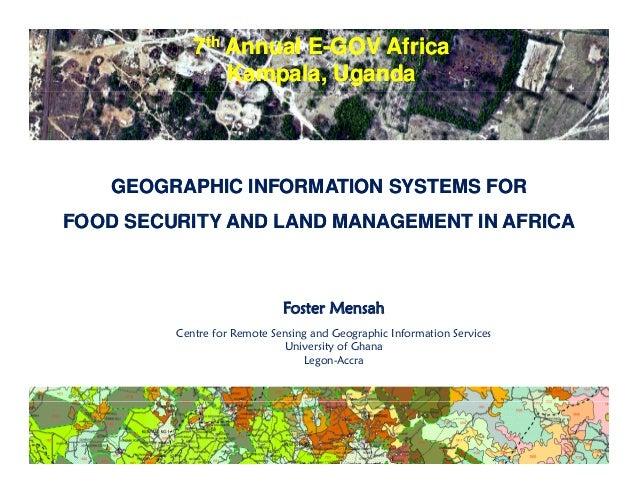 7th Annual E-GOV Africa Kampala, Uganda 7th Annual E-GOV Africa Kampala, Uganda GEOGRAPHIC INFORMATION SYSTEMS FOR FOOD SE...