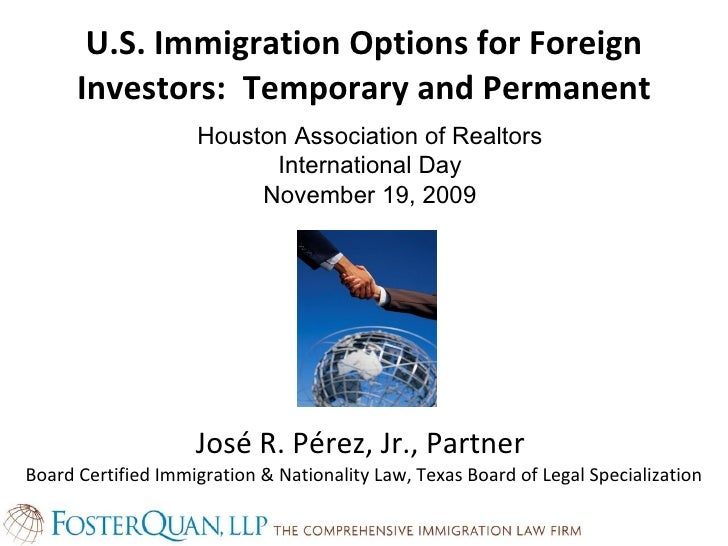 U.S. Immigration Options for Foreign Investors:  Temporary and Permanent José R. Pérez, Jr., Partner  Board Certified Immi...