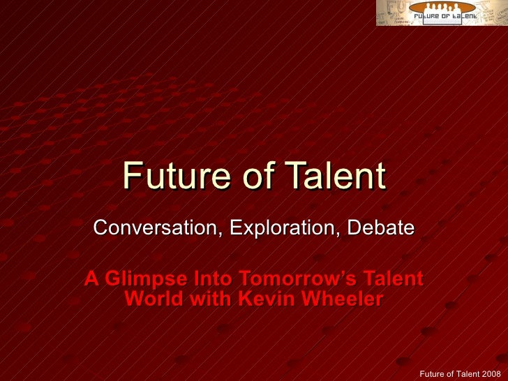 Future of Talent Conversation, Exploration, Debate A Glimpse Into Tomorrow's Talent World with Kevin Wheeler