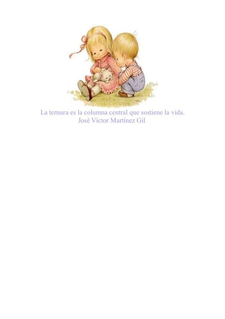 La ternura es la columna central que sostiene la vida.              José Víctor Martínez Gil