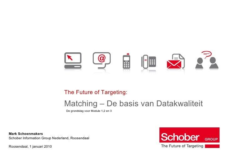 The Future of Targeting: Matching – De basis van Datakwaliteit Mark Schoenmakers Schober Information Group Nederland, Roos...