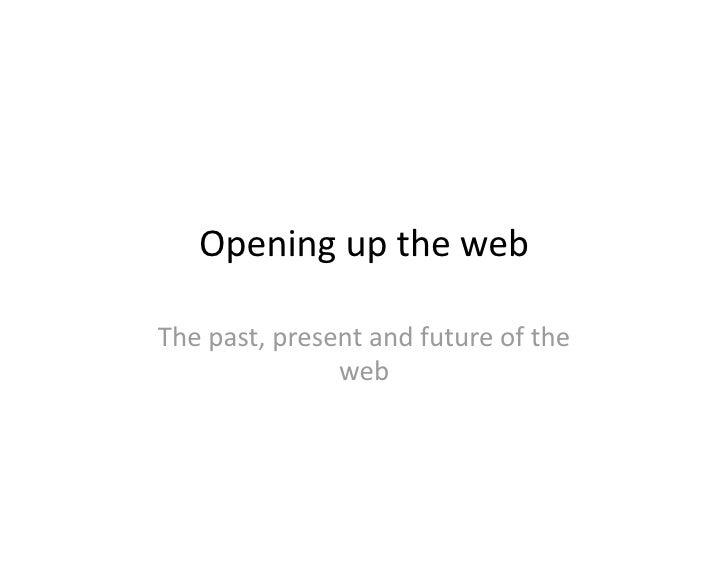 Openinguptheweb  Thepast,presentandfutureofthe                web