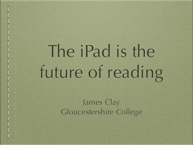 The iPad is the future of reading James Clay Gloucestershire College